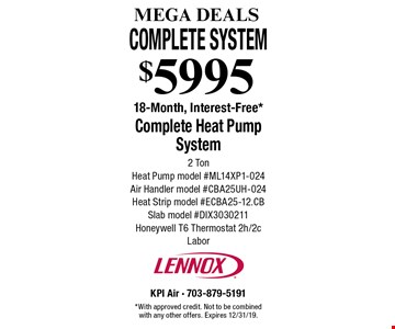MEGA DEALS $5995 Complete Heat Pump System 2 Ton Heat Pump model #ML14XP1-024 Air Handler model #CBA25UH-024 Heat Strip model #ECBA25-12.CB Slab model #DIX3030211 Honeywell T6 Thermostat 2h/2c Labor 18-Month, Interest-Free*. *With approved credit. Not to be combined with any other offers. Expires 12/31/19.