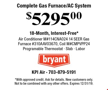 Complete Gas Furnace/AC System $5295.00 18-Month, Interest-Free* Air Conditioner M#114CNA024 14 SEER Gas Furnace #310AAV03670, Coil M#CMPVPP24 Programable Thermostat - Slab - Labor. *With approved credit. Ask for details. New customers only. Not to be combined with any other offers. Expires 12/31/19.