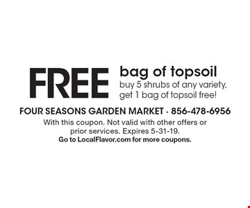 Free bag of topsoil buy 5 shrubs of any variety, get 1 bag of topsoil free!. With this coupon. Not valid with other offers or prior services. Expires 5-31-19. Go to LocalFlavor.com for more coupons.