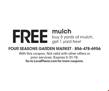 Free mulch buy 5 yards of mulch, get 1 yard free!. With this coupon. Not valid with other offers or prior services. Expires 5-31-19. Go to LocalFlavor.com for more coupons.