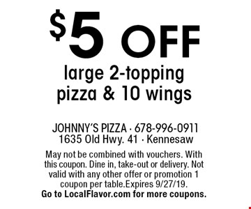 $5 OFF large 2-topping pizza & 10 wings. May not be combined with vouchers. With this coupon. Dine in, take-out or delivery. Not valid with any other offer or promotion 1 coupon per table.Expires 9/27/19. Go to LocalFlavor.com for more coupons.