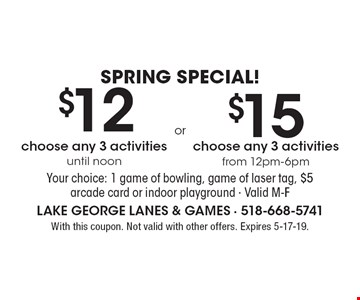 Spring Special!$12 choose any 3 activities until noon OR $15 from choose any 3 activities from 12pm-6pm. Your choice: 1 game of bowling, game of laser tag, $5 arcade card or indoor playground · Valid M-F. With this coupon. Not valid with other offers. Expires 5-17-19.