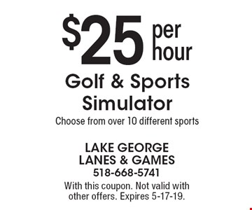 $25 per hour Golf & Sports Simulator. Choose from over 10 different sports. With this coupon. Not valid with other offers. Expires 5-17-19.