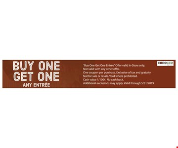 Buy one get one any entree. Offer valid In-Store only. Not valid with any other offer. One coupon per purchase. Exclusive of tax and gratuity. Not for sale or resale. Void where prohibited.Cash value 1/100¢. No cash back. Additional exclusions may apply. Valid through05/31/19
