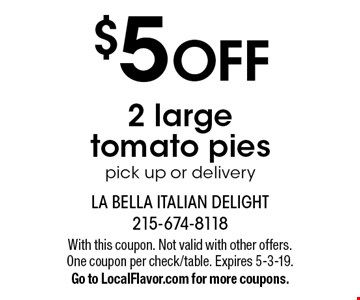 $5 off 2 large tomato pies. Pick up or delivery. With this coupon. Not valid with other offers. One coupon per check/table. Expires 5-3-19. Go to LocalFlavor.com for more coupons.
