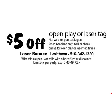 $5 Off open play or laser tagNot valid on play packages. Open Sessions only. Call or check online for open play or laser tag times. With this coupon. Not valid with other offers or discounts. Limit one per party. Exp. 5-10-19. CLP