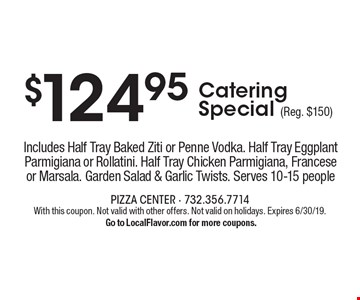 $124.95 catering special (reg. $150) Includes half tray baked ziti or penne vodka. Half tray eggplant parmigiana or rollatini. Half tray chicken parmigiana, francese or marsala. Garden salad & garlic twists. Serves 10-15 people. With this coupon. Not valid with other offers. Not valid on holidays. Expires 6/30/19. Go to LocalFlavor.com for more coupons.