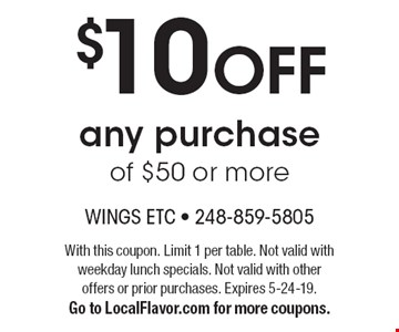 $10 OFF any purchase of $50 or more. With this coupon. Limit 1 per table. Not valid with weekday lunch specials. Not valid with other offers or prior purchases. Expires 5-24-19.Go to LocalFlavor.com for more coupons.