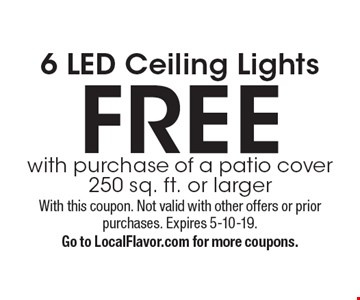6 LED Ceiling Lights FREE. With purchase of a patio cover 250 sq. ft. or larger. With this coupon. Not valid with other offers or prior purchases. Expires 5-10-19. Go to LocalFlavor.com for more coupons.