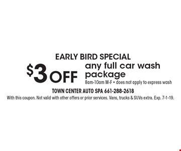 Early Bird Special. $3 off any full car wash package. 8am-10am M-F - Does not apply to express wash. With this coupon. Not valid with other offers or prior services. Vans, trucks & SUVs extra. Exp. 7-1-19.