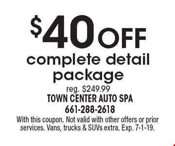 $40 off complete detail package. Reg. $249.99. With this coupon. Not valid with other offers or prior services. Vans, trucks & SUVs extra. Exp. 7-1-19.