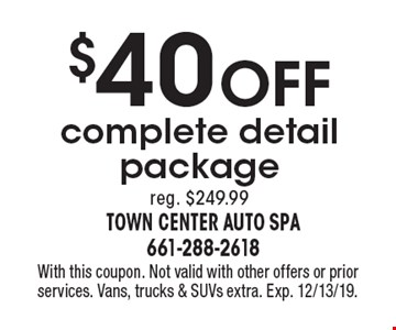 $40 Off complete detail package reg. $249.99. With this coupon. Not valid with other offers or prior services. Vans, trucks & SUVs extra. Exp. 12/31/19.