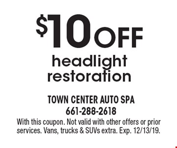 $10 Off headlight restoration. With this coupon. Not valid with other offers or prior services. Vans, trucks & SUVs extra. Exp. 12/31/19.