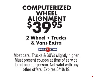 $39.95 COMPUTERIZED WHEEL ALIGNMENT 2 Wheel - Trucks& Vans Extra. Most cars. Trucks & SUVs slightly higher. Must present coupon at time of service. Limit one per person. Not valid with any other offers. Expires 5/10/19.