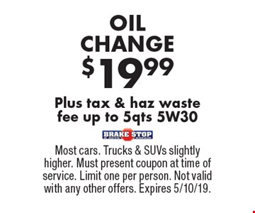 $19.99 OIL CHANGE Plus tax & haz waste fee up to 5qts 5W30. Most cars. Trucks & SUVs slightly higher. Must present coupon at time of service. Limit one per person. Not valid with any other offers. Expires 5/10/19.