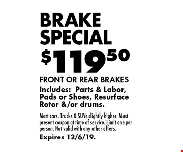Brake Special $119.50 FRONT OR REAR BRAKES Includes: Parts & Labor, Pads or Shoes, Resurface Rotor &/or drums. Most cars. Trucks & SUVs slightly higher. Must present coupon at time of service. Limit one per person. Not valid with any other offers. Expires 12/6/19.