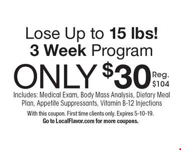 Lose Up to 15 lbs! 3 Week Program ONLY $30 Reg. $104. Program Includes: Medical Exam, Body Mass Analysis, Dietary Meal Plan, Appetite Suppressants, Vitamin B-12 Injections. With this coupon. First time clients only. Expires 5-10-19. Go to LocalFlavor.com for more coupons.