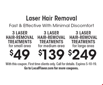 Laser Hair Removal $249 3 LASER HAIR-REMOVAL TREATMENTS for large area. $139 3 LASER HAIR-REMOVAL TREATMENTS for medium area. $49 3 LASER HAIR-REMOVAL TREATMENTS for small area. With this coupon. First time clients only. Call for details. Expires 5-10-19. Go to LocalFlavor.com for more coupons.