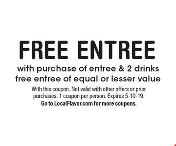 FREE ENTREE. With purchase of entree & 2 drinks, free entree of equal or lesser value. With this coupon. Not valid with other offers or prior purchases. 1 coupon per person. Expires 5-10-19. Go to LocalFlavor.com for more coupons.