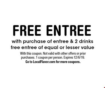 FREE ENTREE with purchase of entree & 2 drinks. Free entree of equal or lesser value. With this coupon. Not valid with other offers or prior purchases. 1 coupon per person. Expires 12/6/19. Go to LocalFlavor.com for more coupons.