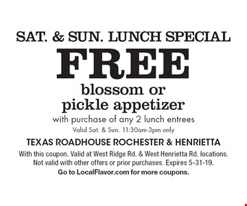 Sat. & Sun. Lunch Special Free blossom or pickle appetizer with purchase of any 2 lunch entrees Valid Sat. & Sun. 11:30am-3pm only. With this coupon. Valid at West Ridge Rd. & West Henrietta Rd. locations. Not valid with other offers or prior purchases. Expires 5-31-19.Go to LocalFlavor.com for more coupons.