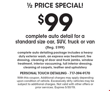 $99 complete auto detail for a standard size car, SUV, truck or van (Reg. $199) complete auto detailing package includes a heavy duty exterior wash, an express wax treatment, tire dressing, cleaning of door and trunk jambs, window treatment, interior vacuuming, full interior dressing, cleaning of carpets, leather and upholstery. With this coupon. Additional charges may apply depending upon condition of vehicle. Excessively dirty vehicles may be subject to additional charges. Not valid with other offers or prior services. Expires 5/30/19.