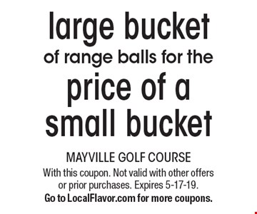 large bucketof range balls for the price of a small bucket With this coupon. Not valid with other offers or prior purchases. Expires 5-17-19.Go to LocalFlavor.com for more coupons.