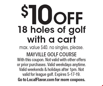 $10 OFF 18 holes of golf with a cart max. value $40. no singles, please.. With this coupon. Not valid with other offers or prior purchases. Valid weekdays anytime. Valid weekends & holidays after 1pm. Not valid for league golf. Expires 5-17-19. Go to LocalFlavor.com for more coupons.