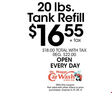 $16.55 + tax 20 lbs. Tank Refill $18.00 TOTAL WITH TAX REG. $22.00 OPEN EVERY DAY. With this coupon. Not valid with other offers or prior purchases. Expires 3-31-20. A