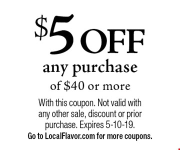 $5 OFF any purchase of $40 or more. With this coupon. Not valid with any other sale, discount or prior purchase. Expires 5-10-19. Go to LocalFlavor.com for more coupons.