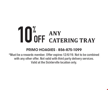 10% Off ANY CATERING TRAY. *Must be a rewards member. Offer expires 12/6/19. Not to be combined with any other offer. Not valid with third party delivery services. Valid at the Sicklerville location only.