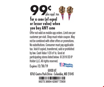 99¢ plus appl. tax for a cone (of equal or lesser value) when you buy ANY cone. Offer not valid on mobile app orders. Limit one per customer per visit. Shop must retain coupon. May not be combined with other offers or promotions. No substitutions. Consumer must pay applicable tax. Void if copied, transferred, sold or prohibited by law. Cash Value 1/20 of 1¢. Good at participating stores listed below.  2019 DD IP Holder LLC. All rights reserved. Expires 12/30/19