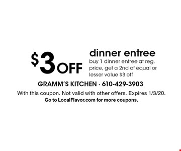 $3 Off dinner entree. Buy 1 dinner entree at reg. price, get a 2nd of equal or lesser value $3 off. With this coupon. Not valid with other offers. Expires 1/3/20. Go to LocalFlavor.com for more coupons.