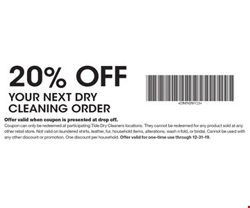 20% off your next dry cleaning order. Offer valid when coupon is presented at drop off. Coupon can only be redeemed at participating Tide Dry Cleaners locations. They cannot be redeemed for any product sold at any other retail store. Not valid on laundered shirts, leather, fur, household items, alterations, wash n fold, or bridal. Cannot be used with any other discount or promotion. One discount per household. Offer valid for one-time use through 12-31-19.