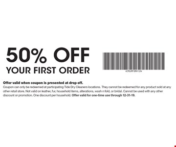 50% off your first order. Offer valid when coupon is presented at drop off. Coupon can only be redeemed at participating Tide Dry Cleaners locations. They cannot be redeemed for any product sold at any other retail store. Not valid on leather, fur, household items, alterations, wash n fold, or bridal. Cannot be used with any other discount or promotion. One discount per household. Offer valid for one-time use through 12-31-19.
