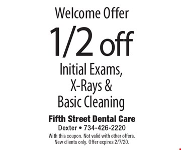 Welcome Offer 1/2 off Initial Exams, X-Rays & Basic Cleaning. With this coupon. Not valid with other offers. New clients only. Offer expires 2/7/20.