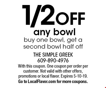 1/2 OFFany bowl buy one bowl, get a second bowl half off. With this coupon. One coupon per order per customer. Not valid with other offers, promotions or local flavor. Expires 5-10-19.Go to LocalFlavor.com for more coupons.