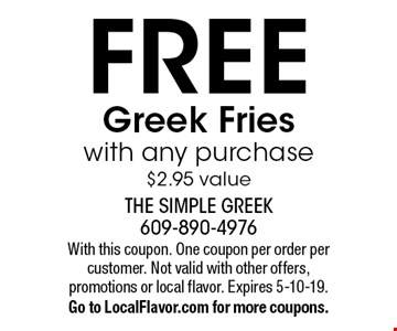 FREE Greek Fries with any purchase$2.95 value. With this coupon. One coupon per order per customer. Not valid with other offers, promotions or local flavor. Expires 5-10-19.Go to LocalFlavor.com for more coupons.