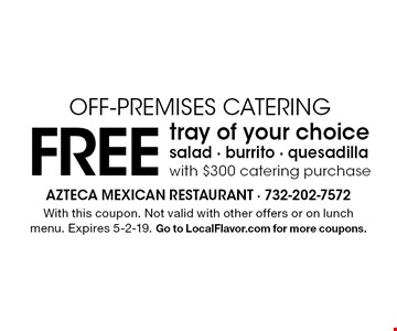 Free tray of your choice salad · burrito · quesadilla with $300 catering purchase Off-Premises Catering. With this coupon. Not valid with other offers or on lunch menu. Expires 5-2-19. Go to LocalFlavor.com for more coupons.