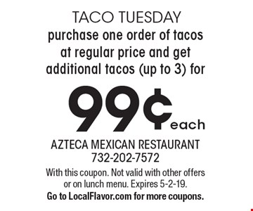 Taco Tuesday- Purchase one order of tacos at regular price and get additional tacos (up to 3) for 99¢ each. With this coupon. Not valid with other offers or on lunch menu. Expires 5-2-19. Go to LocalFlavor.com for more coupons.
