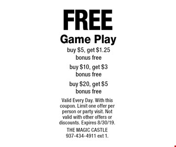 Free Game Play. Buy $5, get $1.25 bonus free, buy $10, get $3 bonus free, buy $20, get $5 bonus free. Valid Every Day. With this coupon. Limit one offer per person or party visit. Not valid with other offers or discounts. Expires 8/30/19. The Magic Castle 937-434-4911 ext 1.