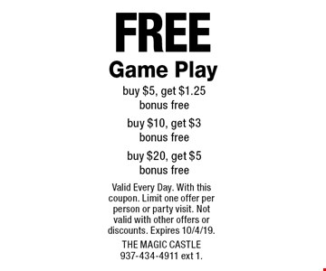 Free Game Play buy $5, get $1.25 bonus free buy $10, get $3  bonus free buy $20, get $5 bonus free. Valid Every Day. With this coupon. Limit one offer per person or party visit. Not valid with other offers or discounts. Expires 10/4/19. The Magic Castle 937-434-4911 ext 1.