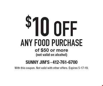 $10 OFF ANY FOOD PURCHASE of $50 or more (not valid on alcohol). With this coupon. Not valid with other offers. Expires 5-17-19.