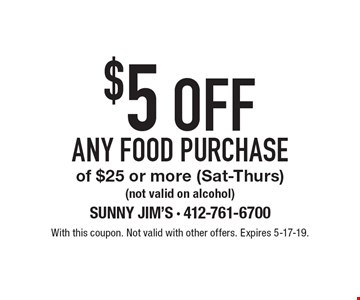 $5 OFF ANY FOOD PURCHASE of $25 or more (Sat-Thurs) (not valid on alcohol). With this coupon. Not valid with other offers. Expires 5-17-19.