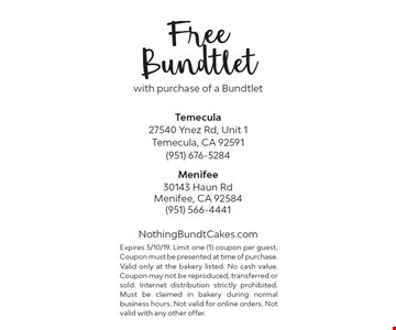 Free Bundtlet with purchase of a Bundtlet. Expires 5/10/19. Limit one (1) coupon per guest. Coupon must be presented at time of purchase.Valid only at the bakery listed. No cash value. Coupon may not be reproduced, transferred or sold. Internet distribution strictly prohibited. Must be claimed in bakery during normal business hours. Not valid for online orders. Not valid with any other offer.