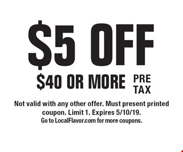 $5 OFF $40 Or More. Not valid with any other offer. Must present printed coupon. Limit 1. Expires 5/10/19. Go to LocalFlavor.com for more coupons.