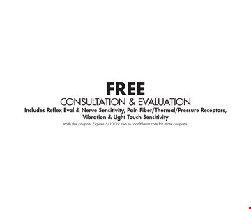 FREE CONSULTATION & EVALUATION. Includes Reflex Eval & Nerve Sensitivity, Pain Fiber/Thermal/Pressure Receptors, Vibration & Light Touch Sensitivity. With this coupon. Expires 5/10/19. Go to LocalFlavor.com for more coupons.