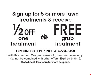 Sign up for 5 or more lawn treatments & receive ½ off one treatment or free grub treatment. With this coupon. One per household, new customers only. Cannot be combined with other offers. Expires 5-31-19. Go to LocalFlavor.com for more coupons.