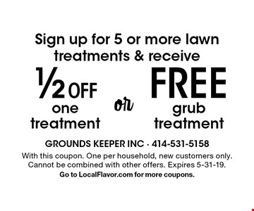 Sign up for 5 or more lawn treatments & receive 1/2 off one treatment or free grub treatment. With this coupon. One per household, new customers only. Cannot be combined with other offers. Expires 5-31-19. Go to LocalFlavor.com for more coupons.