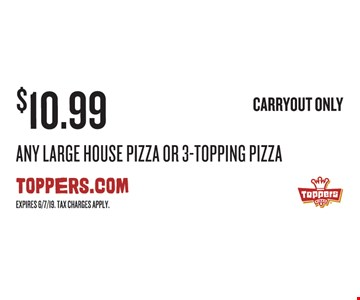 $10.99 Any Large House Pizza Or 3-Topping Pizza Carryout only. Expires 6/7/19. Tax charges apply.